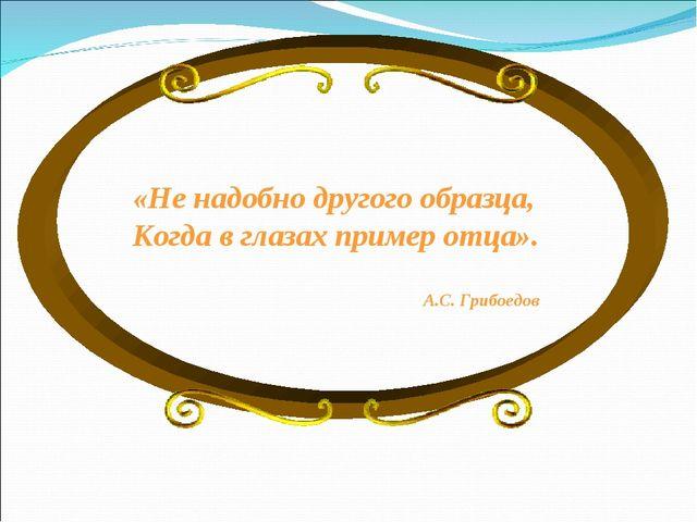 «Не надобно другого образца, Когда в глазах пример отца». А.С. Грибоедов