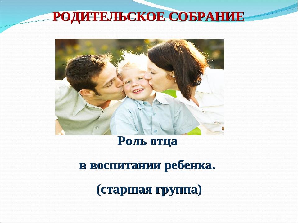 Роль отца в воспитании ребенка. (старшая группа) РОДИТЕЛЬСКОЕ СОБРАНИЕ