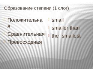 Образование степени (1 cлог) Положительная Cравнительная Превосходная small s