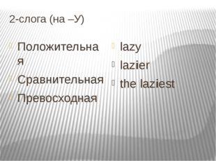 2-слога (на –У) Положительная Cравнительная Превосходная lazy lazier the lazi