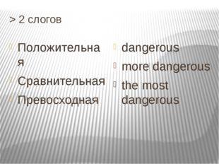 > 2 cлогов Положительная Cравнительная Превосходная dangerous more dangerous