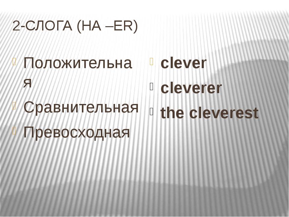 2-СЛОГА (НА –ER) Положительная Cравнительная Превосходная clever cleverer the...