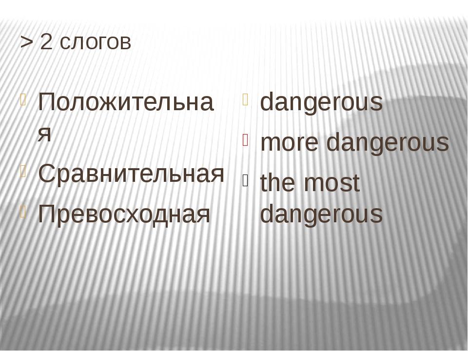 > 2 cлогов Положительная Cравнительная Превосходная dangerous more dangerous...
