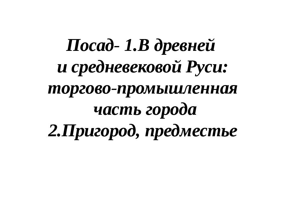 Посад- 1.В древней и средневековой Руси: торгово-промышленная часть города 2....