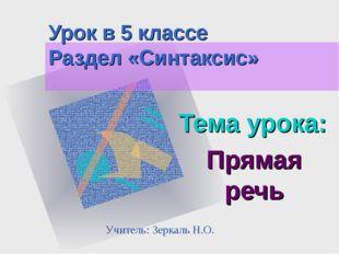 Урок в 5 классе Раздел «Синтаксис» Тема урока: Прямая речь Учитель: Зеркаль Н