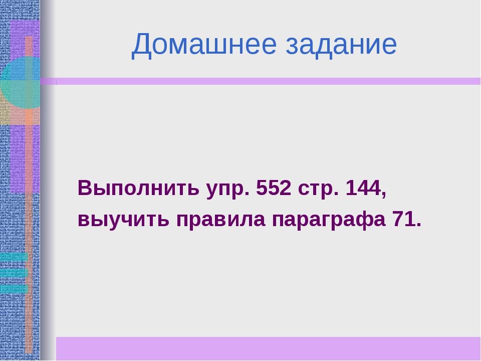 Домашнее задание Выполнить упр. 552 стр. 144, выучить правила параграфа 71.