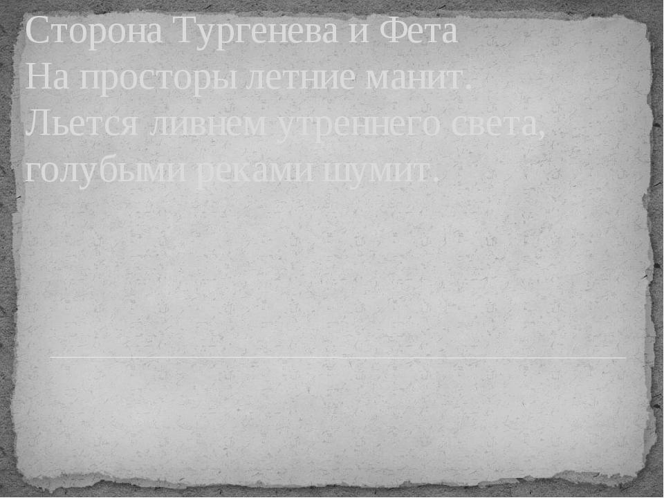 Сторона Тургенева и Фета На просторы летние манит. Льется ливнем утреннего св...