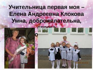 Учительница первая моя – Елена Андреевна Клокова Умна, доброжелательна, строг