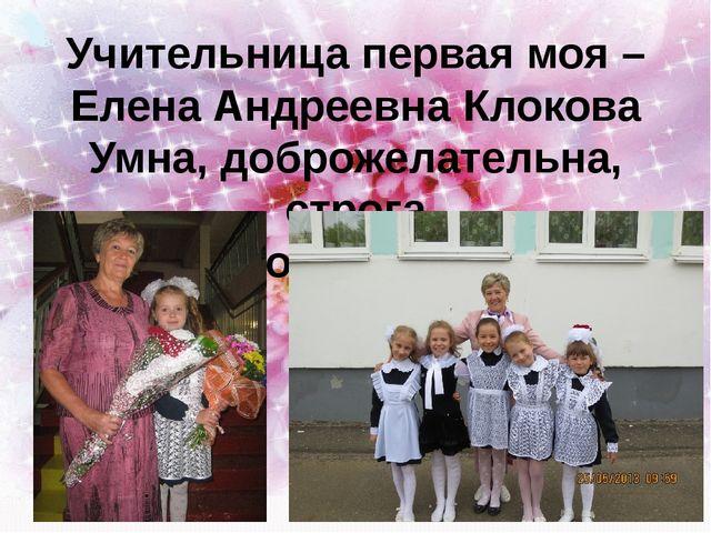 Учительница первая моя – Елена Андреевна Клокова Умна, доброжелательна, строг...