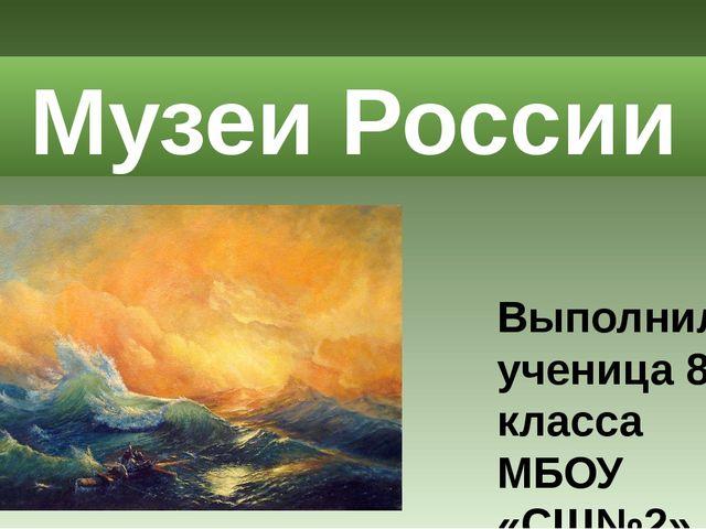 Выполнила ученица 8-А класса МБОУ «СШ№2» Марченкова Амина Музеи России