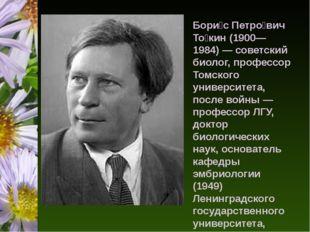 Бори́с Петро́вич То́кин (1900—1984) — советский биолог, профессор Томского у
