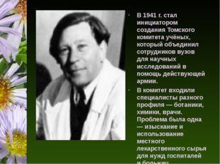 В 1941 г. стал инициатором создания Томского комитета учёных, который объеди