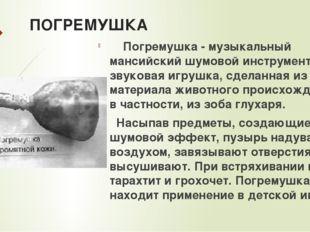 ПОГРЕМУШКА Погремушка - музыкальный мансийский шумовой инструмент. Это звуков