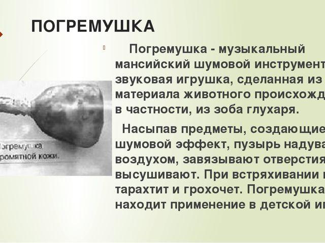 ПОГРЕМУШКА Погремушка - музыкальный мансийский шумовой инструмент. Это звуков...
