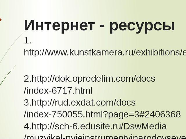 Интернет - ресурсы 1.http://www.kunstkamera.ru/exhibitions/exhibition_on_muse...