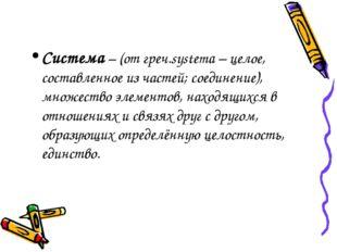 Система – (от греч.systema – целое, составленное из частей; соединение), множ