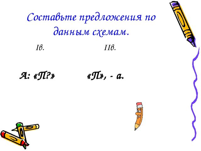 Составьте предложения по данным схемам. Iв. IIв. А: «П?» «П», - а.