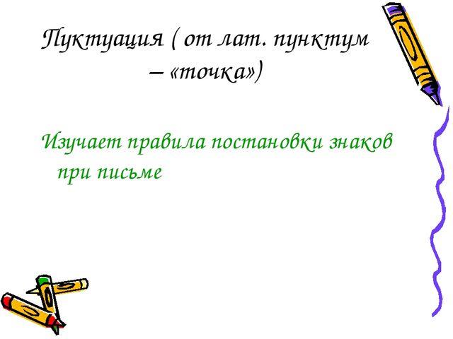 Пуктуация ( от лат. пунктум – «точка») Изучает правила постановки знаков при...