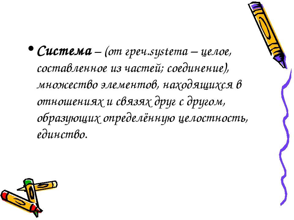 Система – (от греч.systema – целое, составленное из частей; соединение), множ...