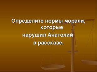 Определите нормы морали, которые нарушил Анатолий в рассказе.