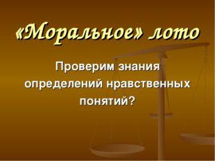 «Моральное» лото Проверим знания определений нравственных понятий?