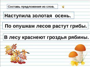 Составь предложения из слов. Золотая, наступила, осень. Наступила золотая осе