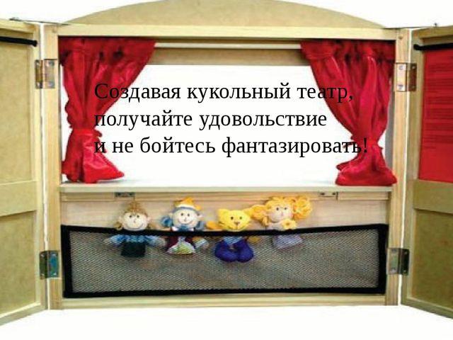 Создавая кукольный театр, получайте удовольствие и не бойтесь фантазировать!