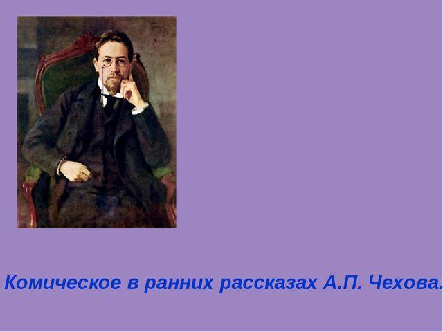 Комическое в ранних рассказах А.П. Чехова.