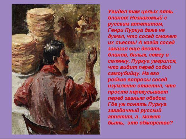 Увидел там целых пять блинов! Незнакомый с русским аппетитом, Генри Пуркуа да...