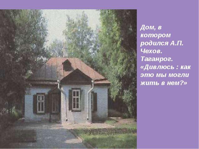 Дом, в котором родился А.П. Чехов. Таганрог. «Дивлюсь : как это мы могли жить...