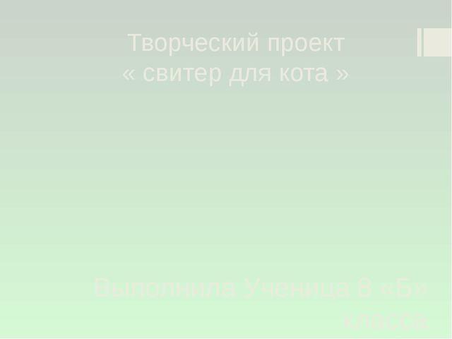 Творческий проект « свитер для кота » Выполнила Ученица 8 «Б» класса Быковск...