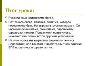 Итог урока: Русский язык неизмеримо богат. Нет такого слова, явления, понятия