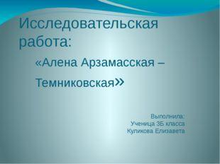 Исследовательская работа: «Алена Арзамасская – Темниковская» Выполнила: Учени
