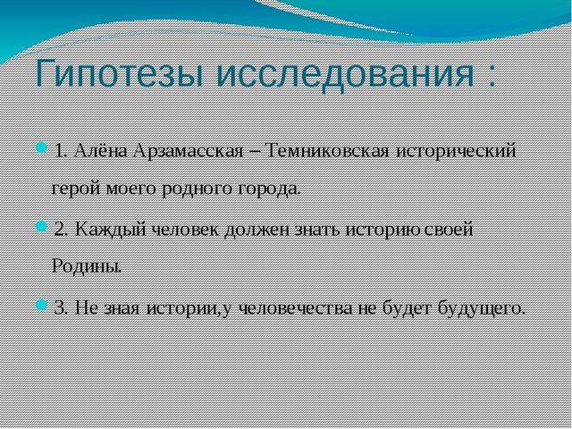 Гипотезы исследования : 1. Алёна Арзамасская – Темниковская исторический геро...