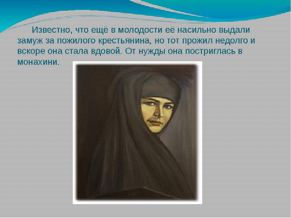 Известно, что ещё в молодости её насильно выдали замуж за пожилого крестьянин...