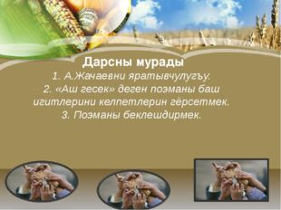 Дарсны мурады 1. А.Жачаевни яратывчулугъу. 2. «Аш гесек» деген поэманы баш и