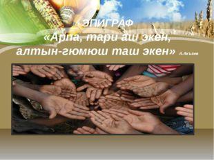 ЭПИГРАФ «Арпа, тари аш экен, алтын-гюмюш таш экен» А.Акъаев «Ар