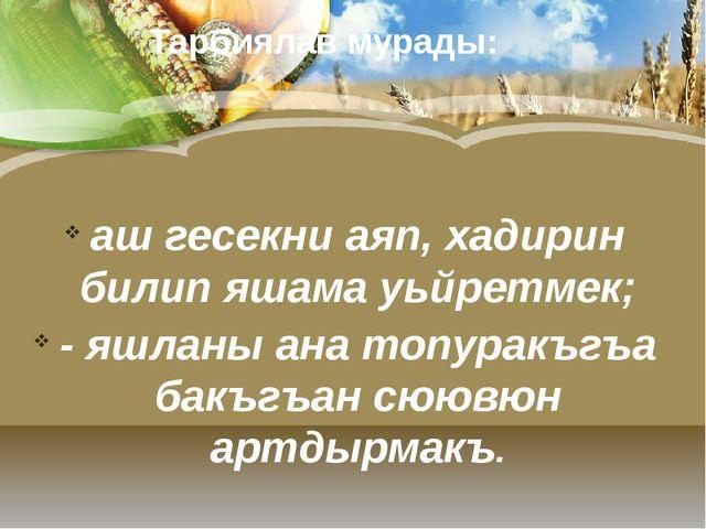 Тарбиялав мурады: аш гесекни аяп, хадирин билип яшама уьйретмек; - яшланы ан...
