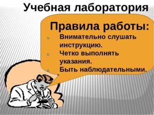 Учебная лаборатория Правила работы: Внимательно слушать инструкцию. Четко вып