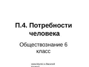 Обществознание 6 класс www.iktyrok.ru Василий Косенко П.4. Потребности человека