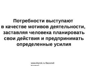www.iktyrok.ru Василий Косенко Потребности выступают в качестве мотивов деяте