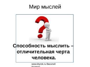 Мир мыслей www.iktyrok.ru Василий Косенко Способность мыслить – отличительная