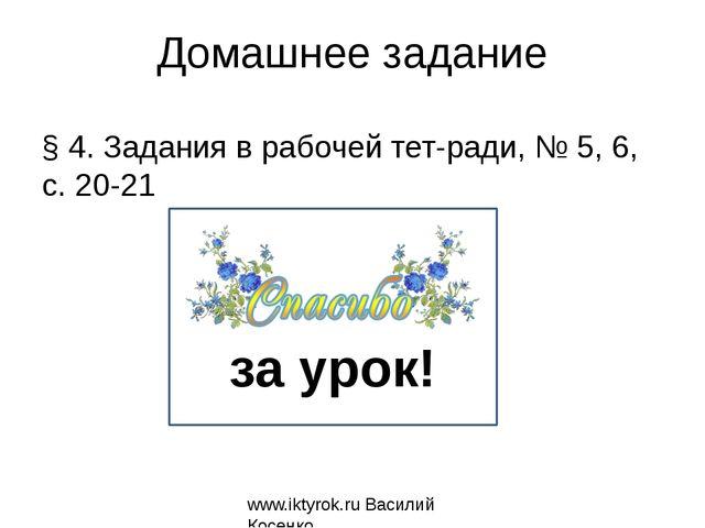 Домашнее задание § 4. Задания в рабочей тетради, № 5, 6, с. 20-21 www.iktyro...