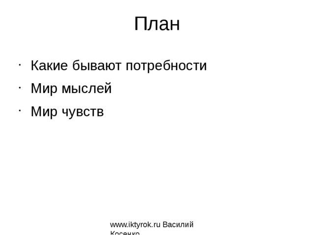 План Какие бывают потребности Мир мыслей Мир чувств www.iktyrok.ru Василий Ко...