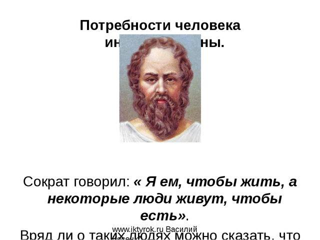 www.iktyrok.ru Василий Косенко Потребности человека индивидуальны. Сократ гов...