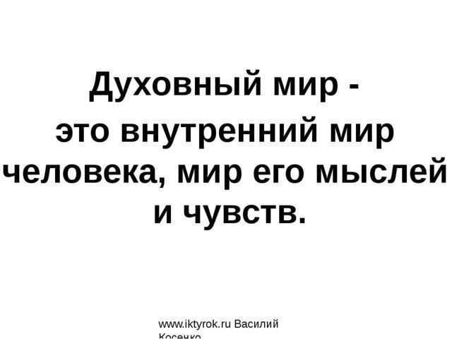 www.iktyrok.ru Василий Косенко Духовный мир - это внутренний мир человека, ми...