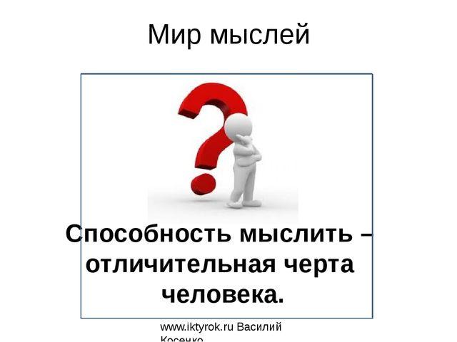 Мир мыслей www.iktyrok.ru Василий Косенко Способность мыслить – отличительная...