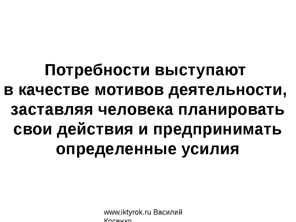 www.iktyrok.ru Василий Косенко Потребности выступают в качестве мотивов деяте...