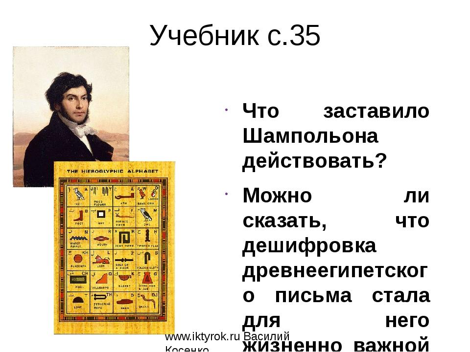 Учебник с.35 Что заставило Шампольона действовать? Можно ли сказать, что деши...