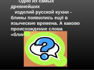 …жанры… Одно из самых древнейших изделий русской кухни - блины появились ещё